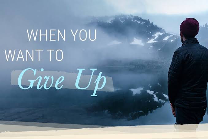 WHAT YOU NEED TO DO WHEN YOU WANT TO GIVE UP