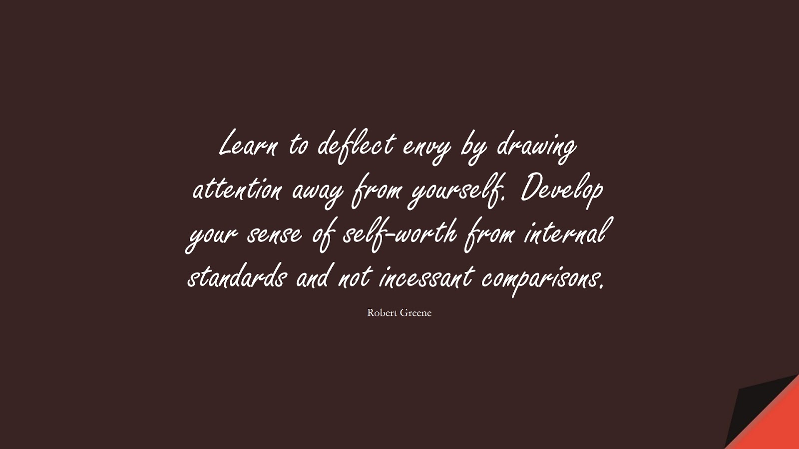 Learn to deflect envy by drawing attention away from yourself. Develop your sense of self-worth from internal standards and not incessant comparisons. (Robert Greene);  #SelfEsteemQuotes