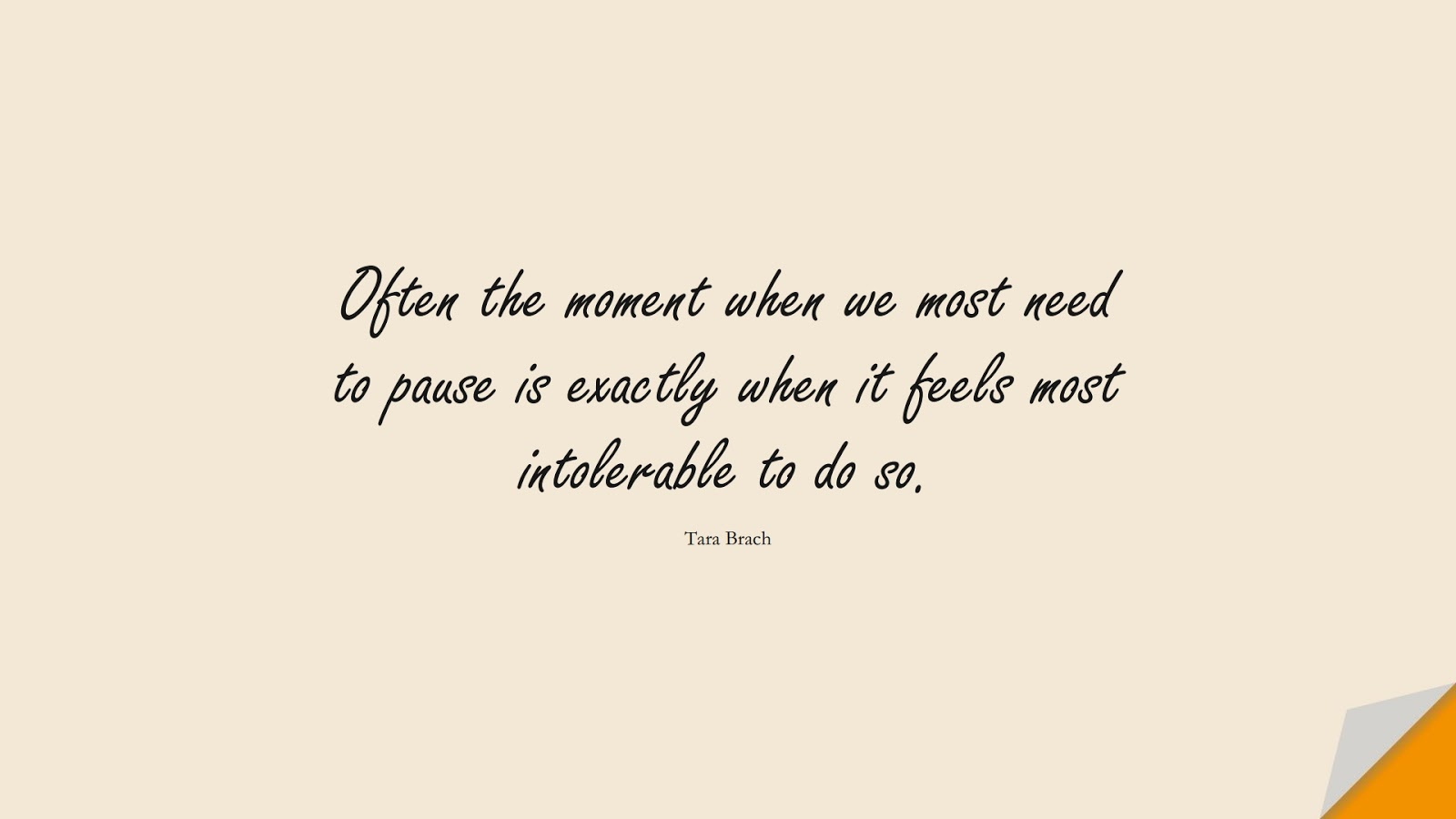 Often the moment when we most need to pause is exactly when it feels most intolerable to do so. (Tara Brach);  #AnxietyQuotes