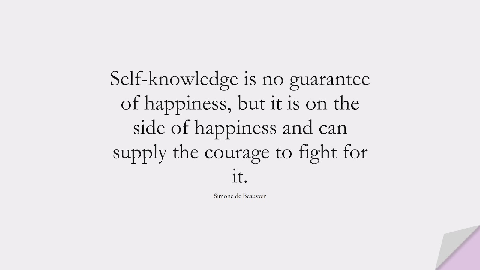 Self-knowledge is no guarantee of happiness, but it is on the side of happiness and can supply the courage to fight for it. (Simone de Beauvoir);  #CourageQuotes