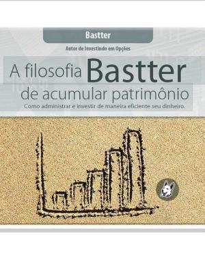 A Filosofia Bastter de Acumular Patrimônio – Bastter Download Grátis