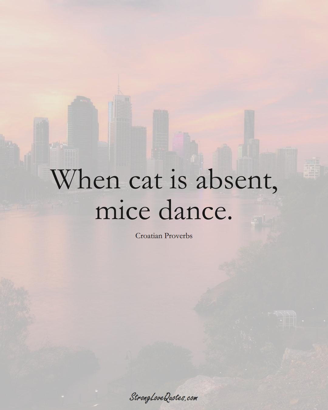 When cat is absent, mice dance. (Croatian Sayings);  #EuropeanSayings