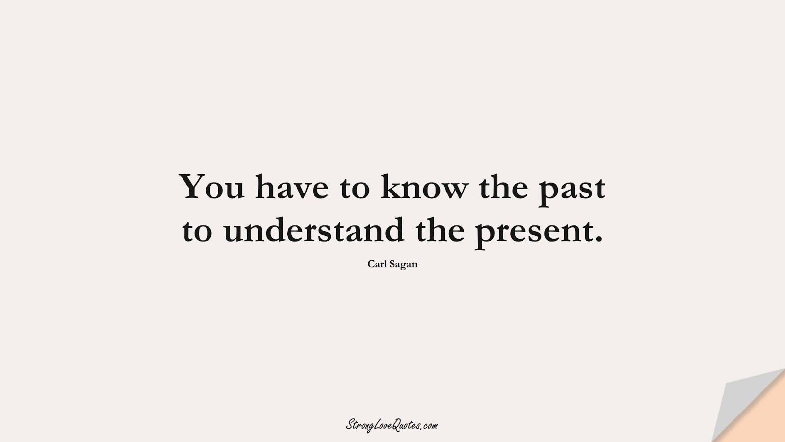 You have to know the past to understand the present. (Carl Sagan);  #KnowledgeQuotes