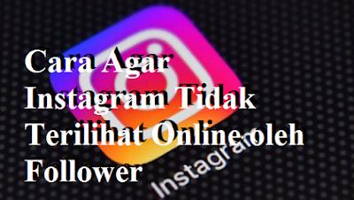 Cara Agar Instagram Tidak Terilihat Online oleh Follower