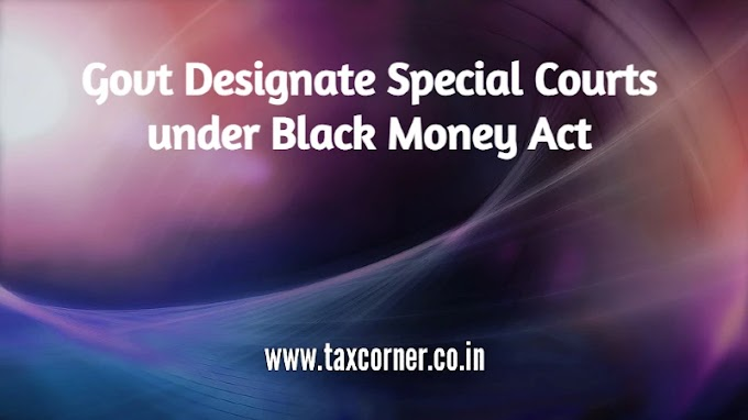 Govt Designate Special Courts under Black Money Act