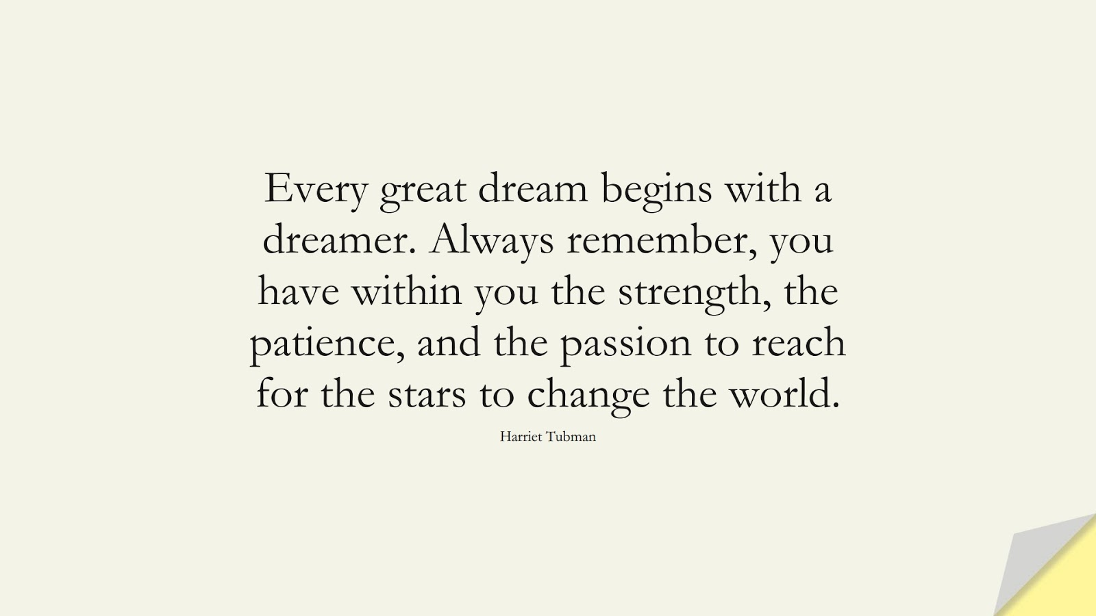 Every great dream begins with a dreamer. Always remember, you have within you the strength, the patience, and the passion to reach for the stars to change the world. (Harriet Tubman);  #ChangeQuotes