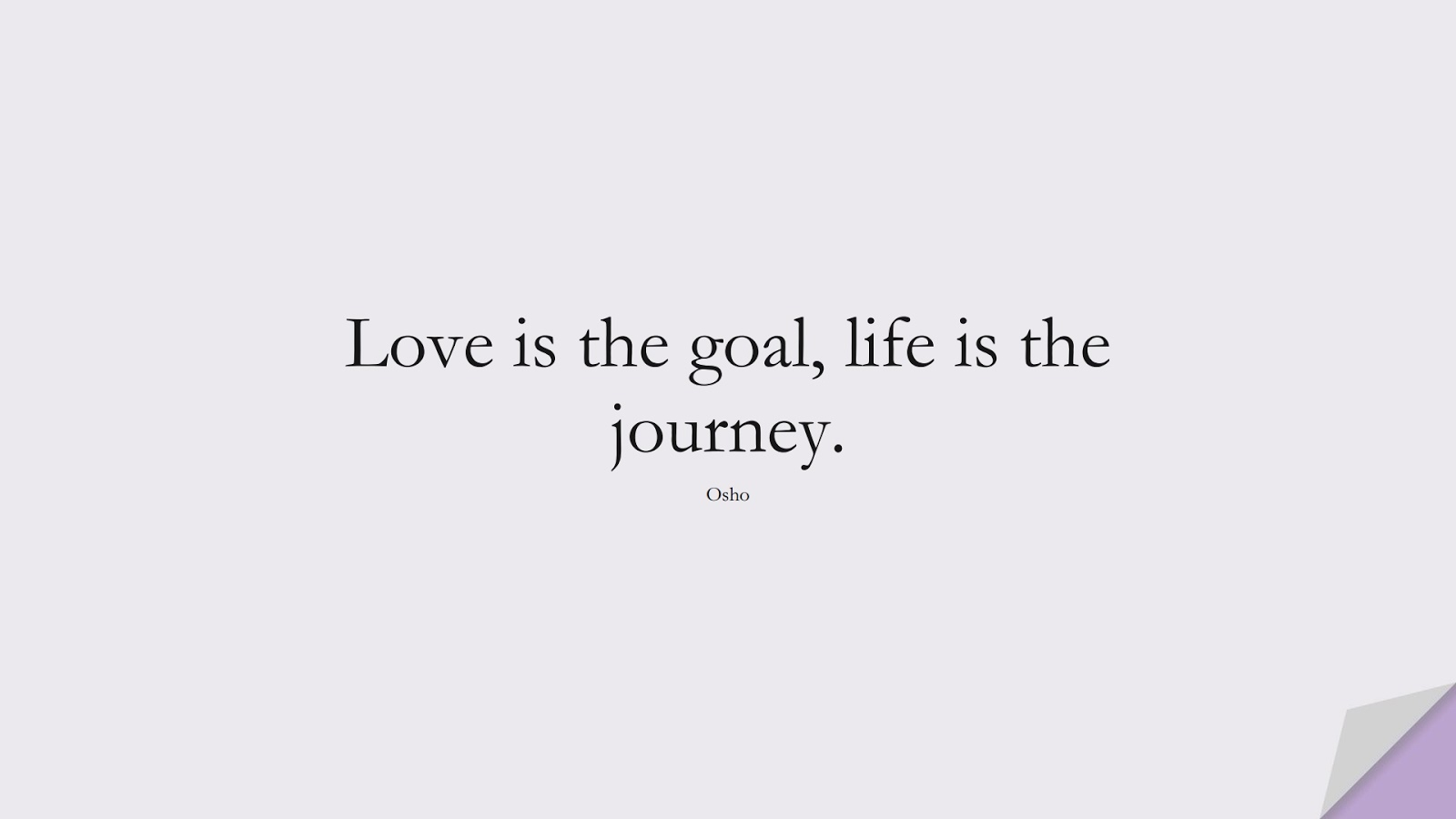 Love is the goal, life is the journey. (Osho);  #LifeQuotes