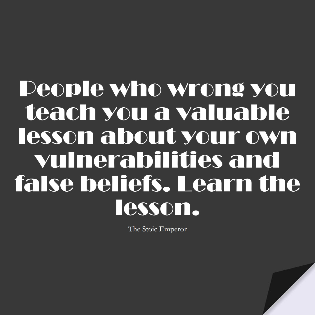 People who wrong you teach you a valuable lesson about your own vulnerabilities and false beliefs. Learn the lesson. (The Stoic Emperor);  #LearningQuotes