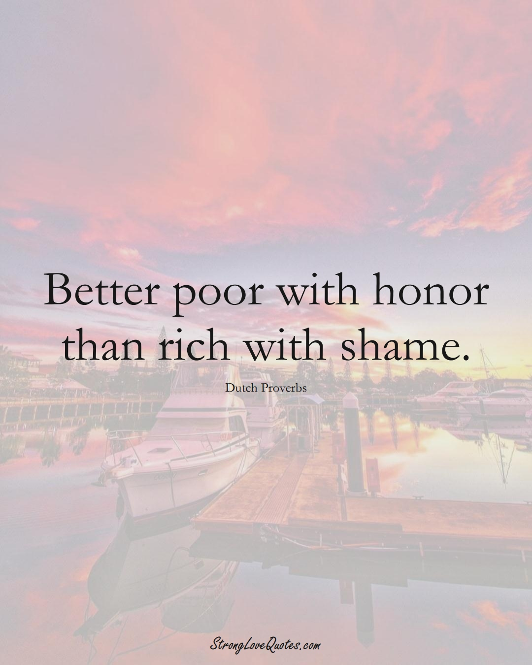 Better poor with honor than rich with shame. (Dutch Sayings);  #EuropeanSayings