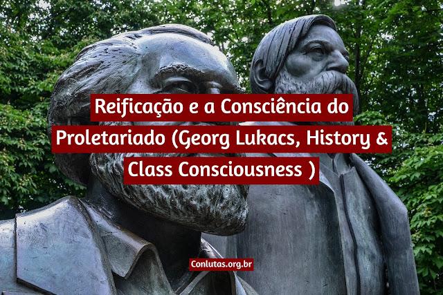 Reificação e a Consciência do Proletariado (Georg Lukacs, History & Class Consciousness )