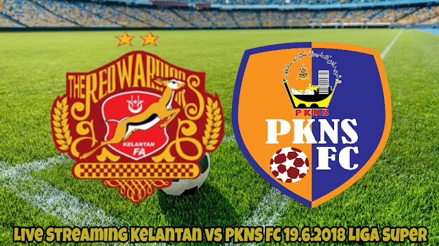 Live Streaming Kelantan vs PKNS FC 19.6.2018 Liga Super