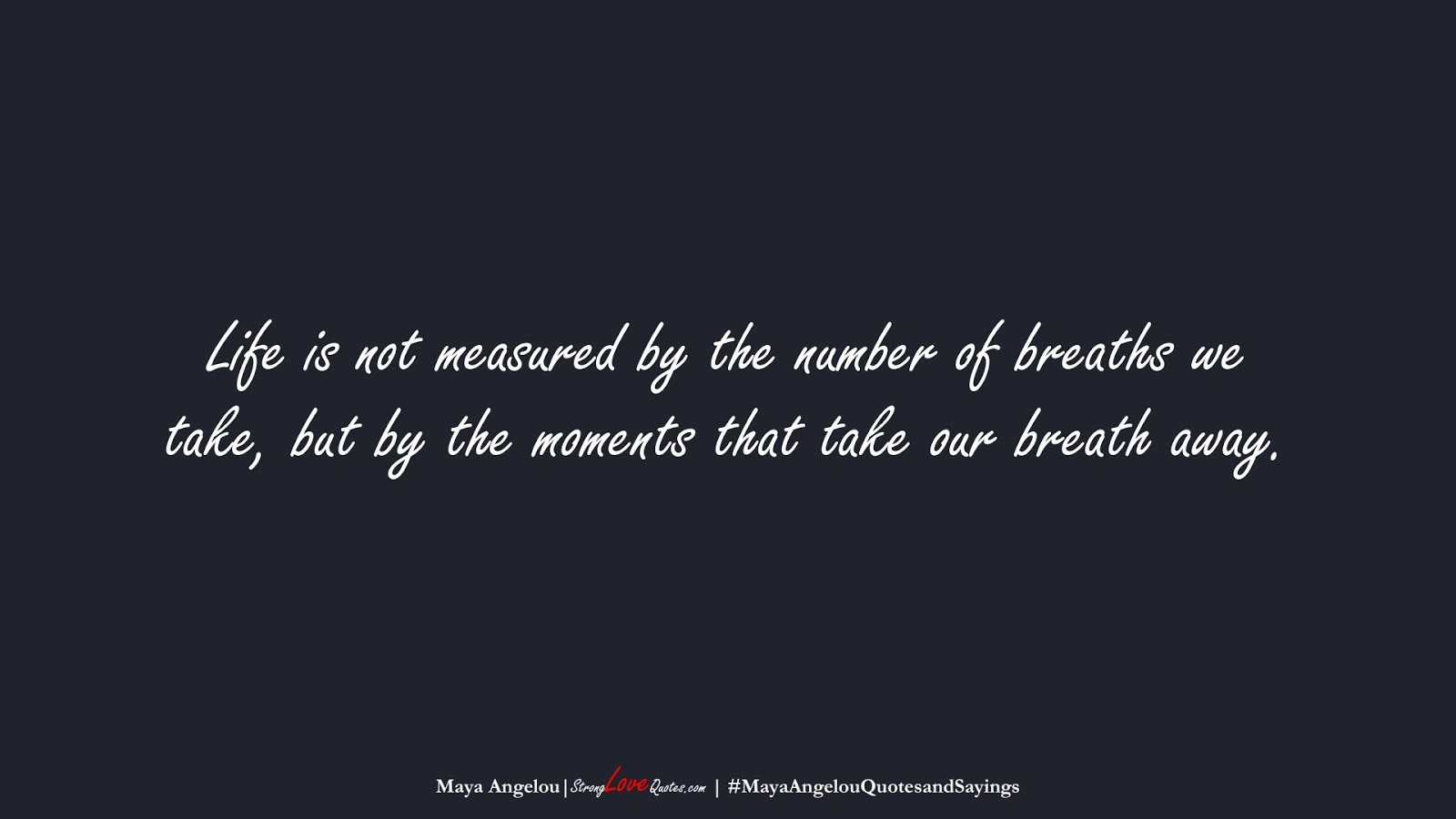 Life is not measured by the number of breaths we take, but by the moments that take our breath away. (Maya Angelou);  #MayaAngelouQuotesandSayings