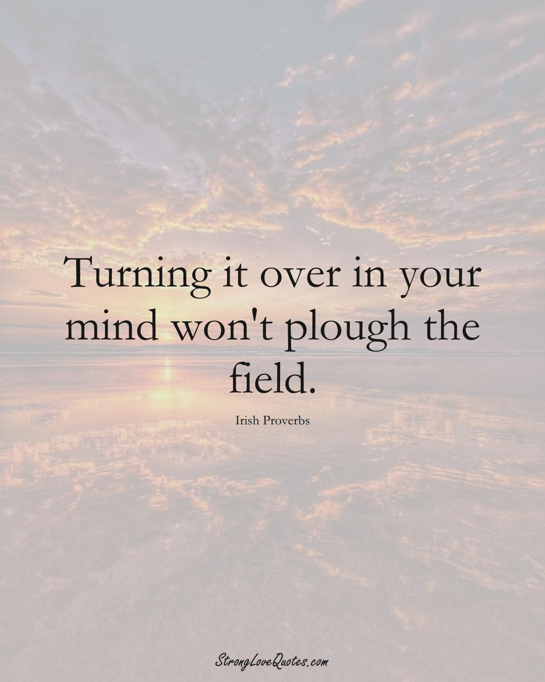 Turning it over in your mind won't plough the field. (Irish Sayings);  #EuropeanSayings