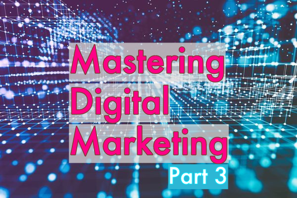 Mastering Digital Marketing, Part 3
