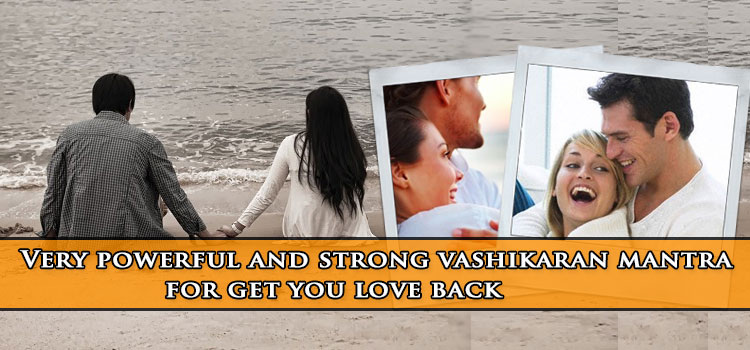 Very Powerful And Strong Vashikaran Mantra For Get You Love Back