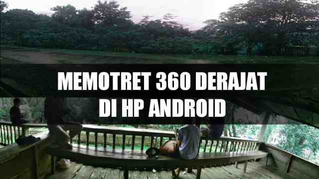 Cara Memotret Panorama 360 Derajat di Semua HP Android