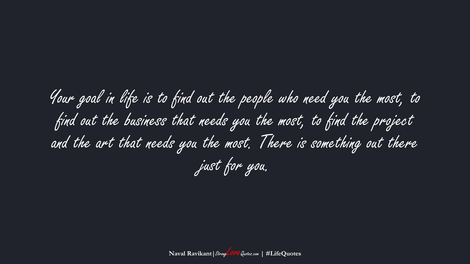 Your goal in life is to find out the people who need you the most, to find out the business that needs you the most, to find the project and the art that needs you the most. There is something out there just for you. (Naval Ravikant);  #LifeQuotes