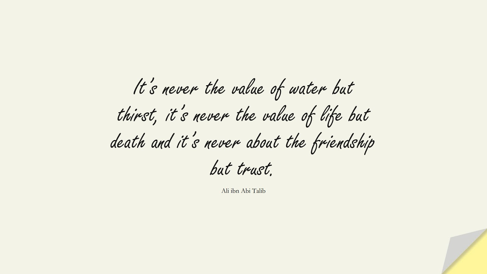 It's never the value of water but thirst, it's never the value of life but death and it's never about the friendship but trust. (Ali ibn Abi Talib);  #AliQuotes