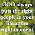 GOD always puts the right people in your life at the right moment.