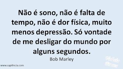 Não é sono, não é falta de tempo,  não é dor física, muito menos depressão.  Só vontade de me desligar do mundo por alguns segundos. Bob Marley