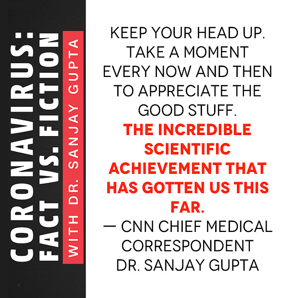 Keep your head up. Take a moment every now and then to appreciate the good stuff. The incredible scientific achievement that has gotten us this far. — CNN Chief Medical Correspondent Dr. Sanjay Gupta