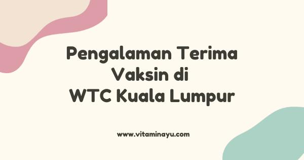 Pengalaman Terima Vaksin di WTC Kuala Lumpur