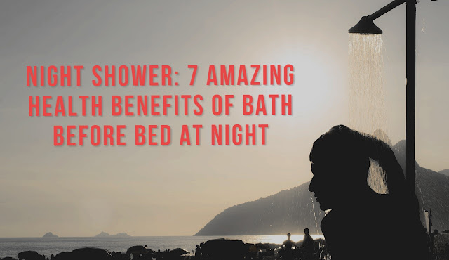 Night shower: 7 Amazing health Benefits of bath before bed at night