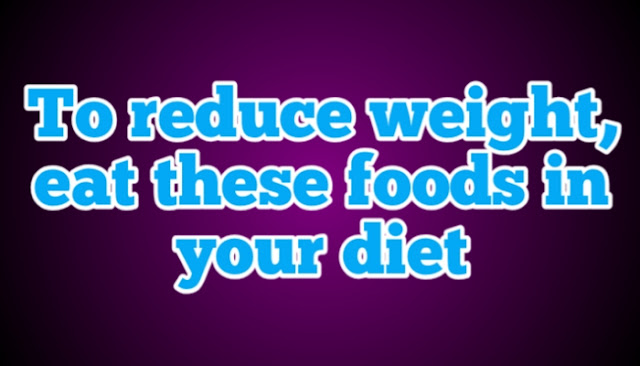 reduce weight? eat these foods in your diet
