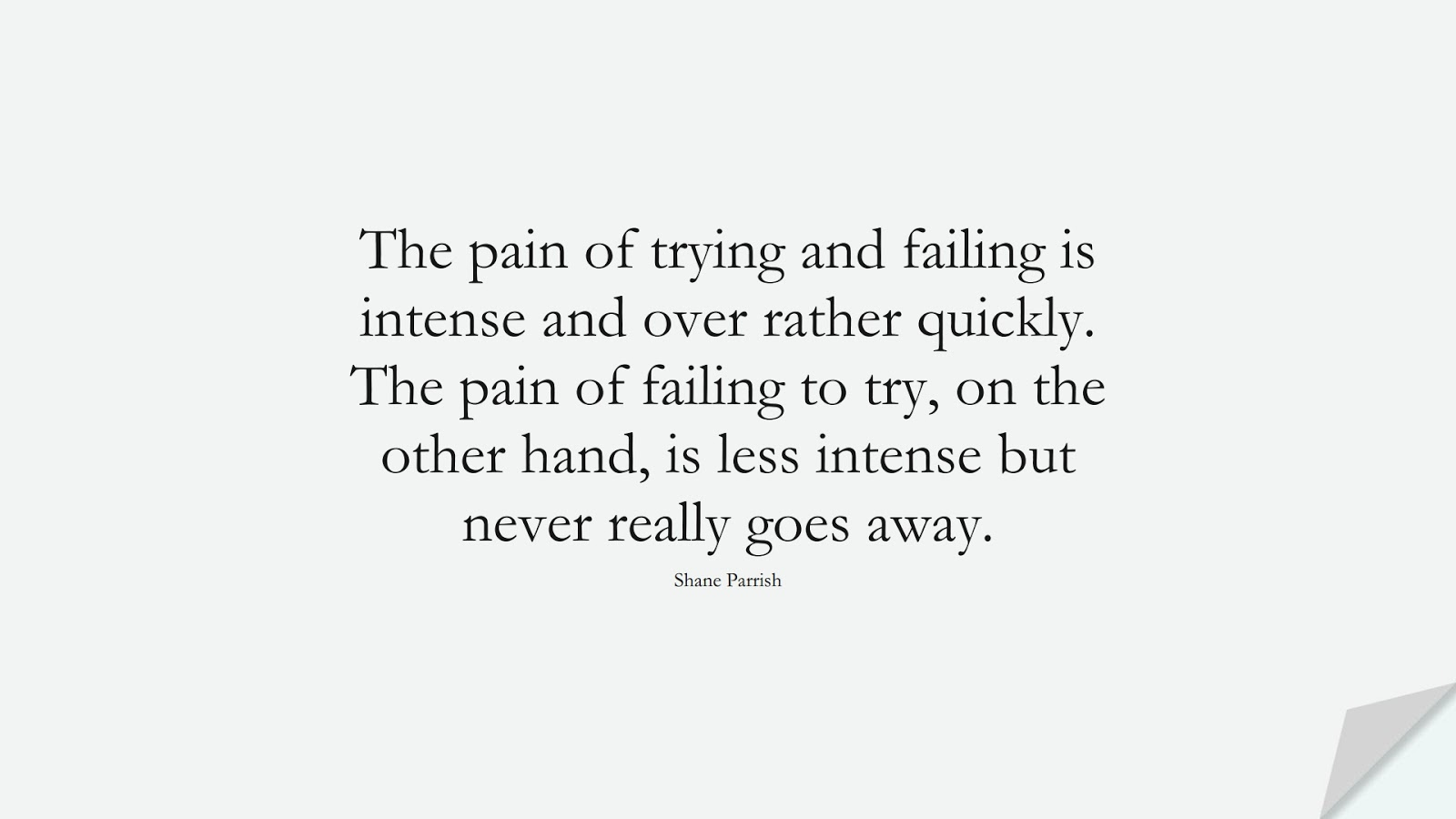 The pain of trying and failing is intense and over rather quickly. The pain of failing to try, on the other hand, is less intense but never really goes away. (Shane Parrish);  #NeverGiveUpQuotes