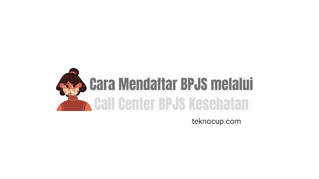 Cara Mendaftar BPJS melalui Call Center BPJS Kesehatan