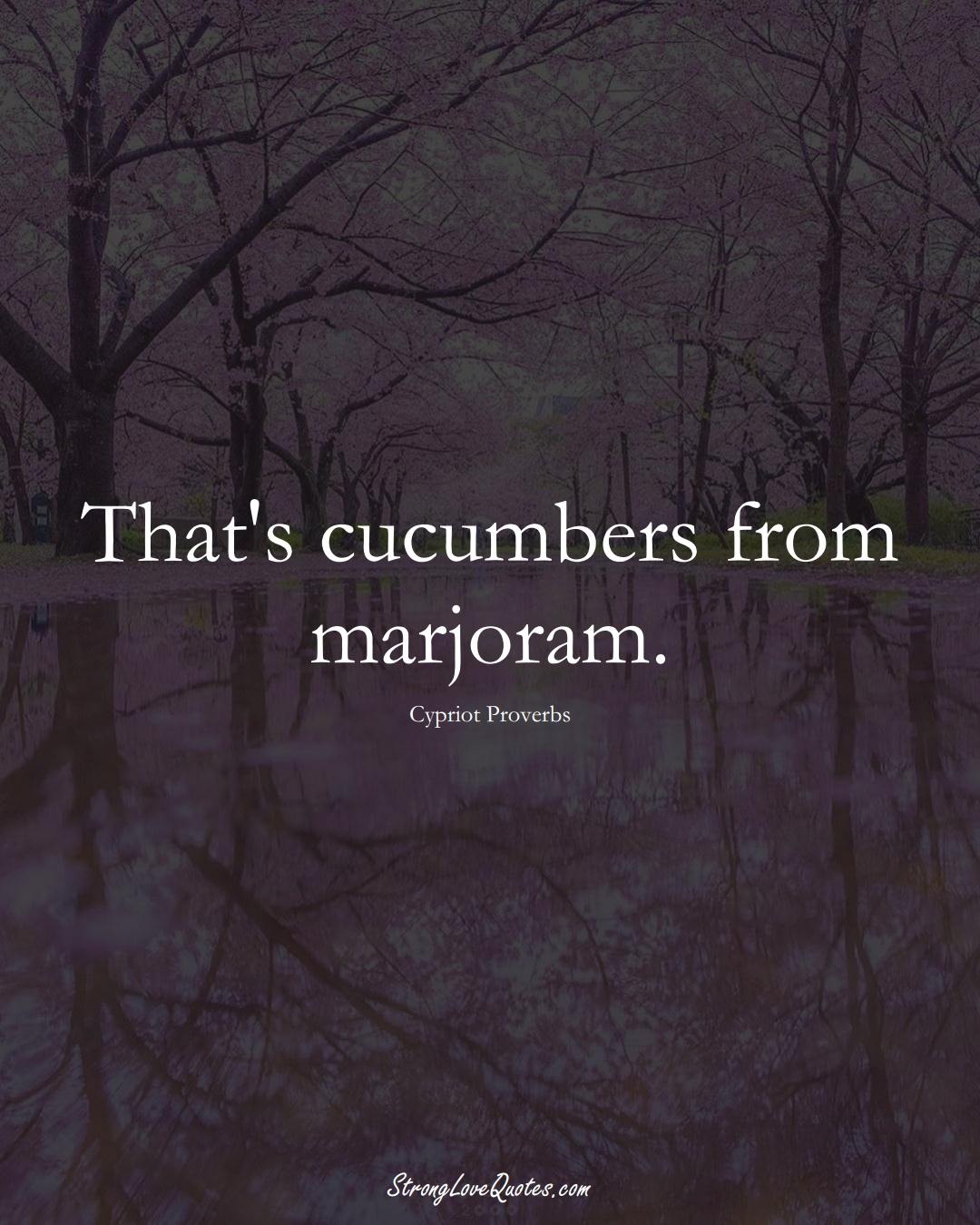 That's cucumbers from marjoram. (Cypriot Sayings);  #MiddleEasternSayings