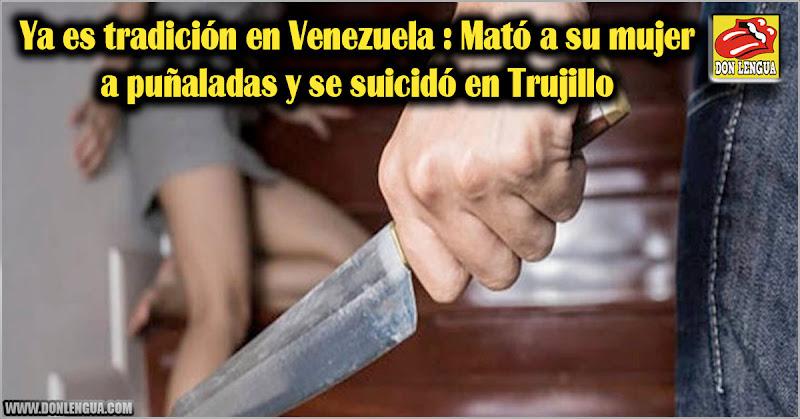 Ya es tradición en Venezuela : Mató a su mujer a puñaladas y se suicidó en Trujillo
