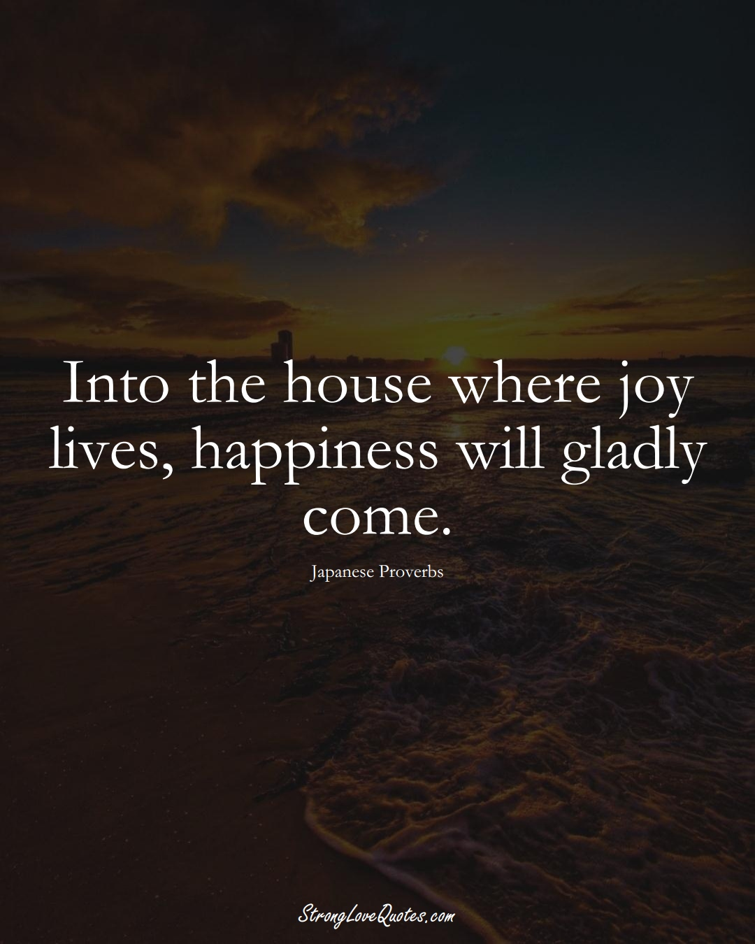 Into the house where joy lives, happiness will gladly come. (Japanese Sayings);  #AsianSayings