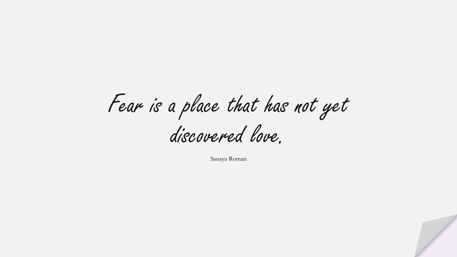 Fear is a place that has not yet discovered love. (Sanaya Roman);  #AnxietyQuotes