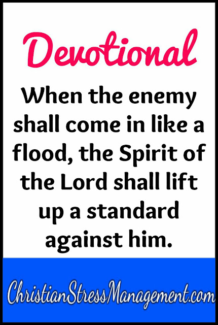 Devotional: When the enemy comes in like a flood, the spirit of the Lord lifts up a standard against him. Isaiah 59:19