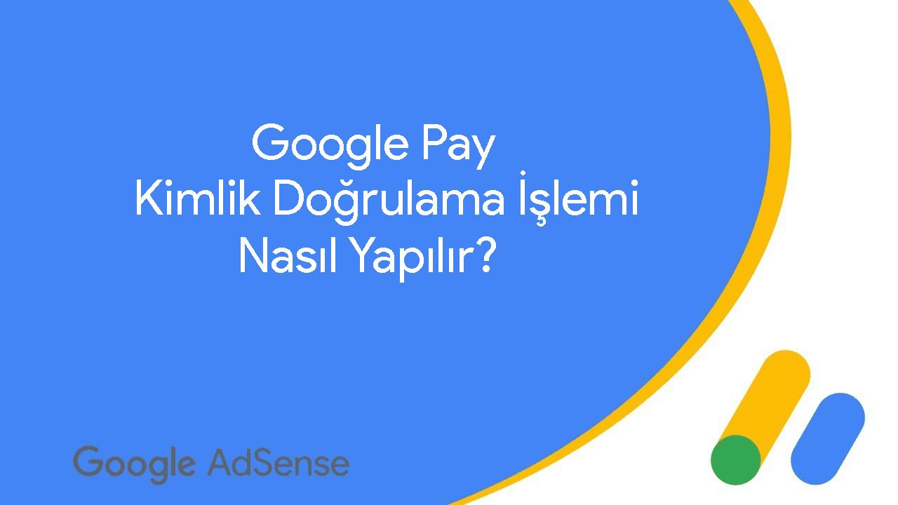 Google Pay Kimlik Doğrulama İşlemi Nasıl Yapılır?