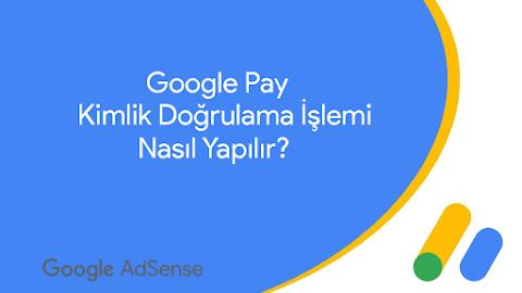 Google Pay & AdSense Kimlik Doğrulama İşlemi Nasıl Yapılır?