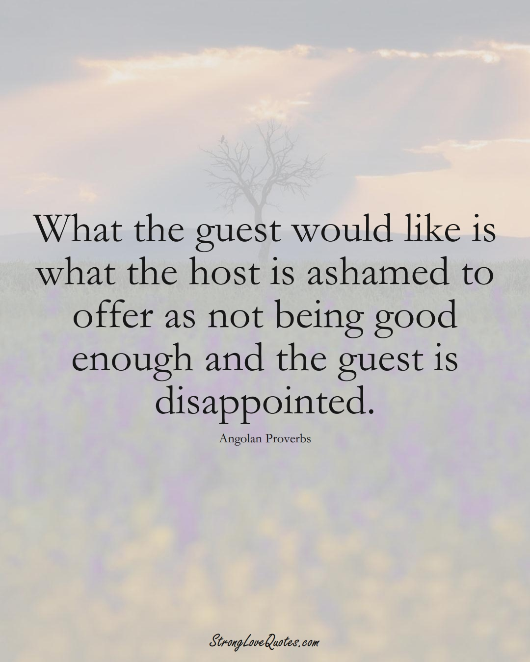 What the guest would like is what the host is ashamed to offer as not being good enough and the guest is disappointed. (Angolan Sayings);  #AfricanSayings