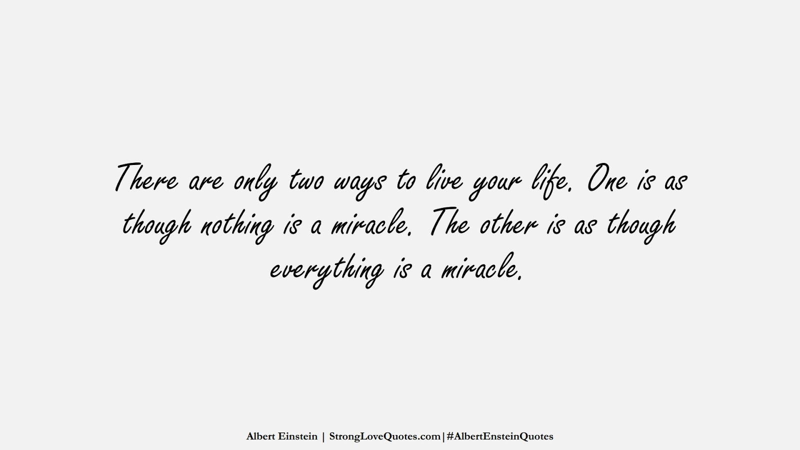 There are only two ways to live your life. One is as though nothing is a miracle. The other is as though everything is a miracle. (Albert Einstein);  #AlbertEnsteinQuotes