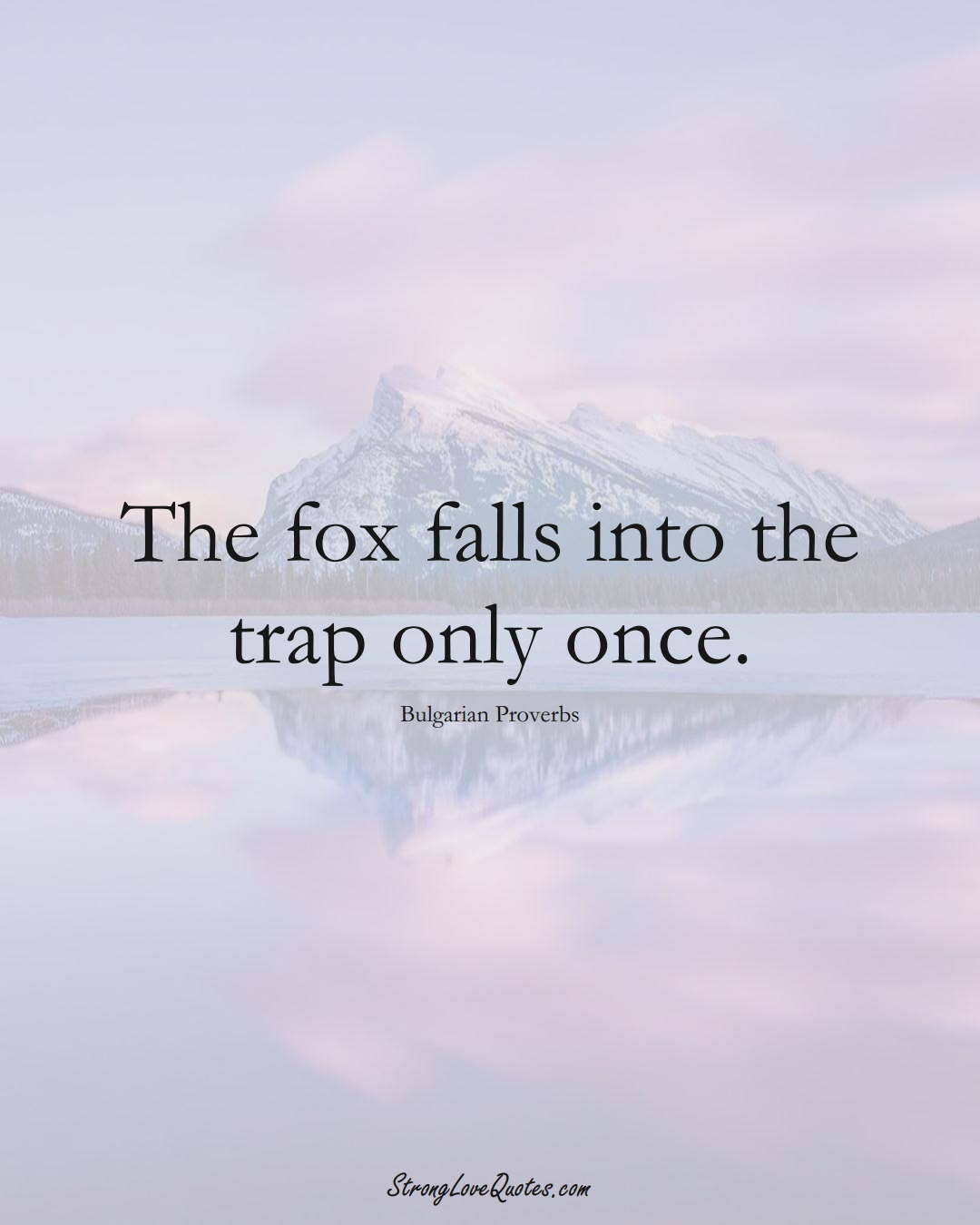 The fox falls into the trap only once. (Bulgarian Sayings);  #EuropeanSayings