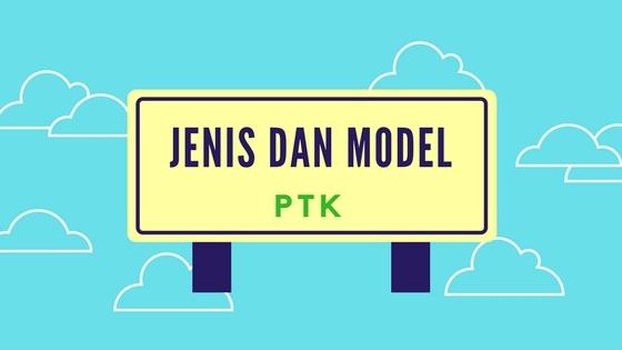 Jenis dan Model PTK