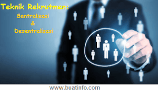 Buat Info - Teknik Rekrutmen; Sentralisasi dan  Desentralisasi