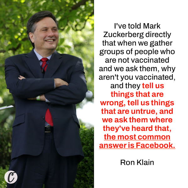 I've told Mark Zuckerberg directly that when we gather groups of people who are not vaccinated and we ask them, why aren't you vaccinated, and they tell us things that are wrong, tell us things that are untrue, and we ask them where they've heard that, the most common answer is Facebook. — Ron Klain, Biden's chief of staff