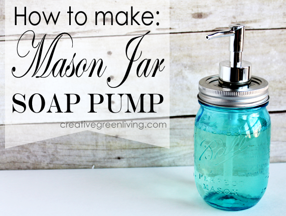 How To Make A Mason Jar Soap Pump Creative Green Living