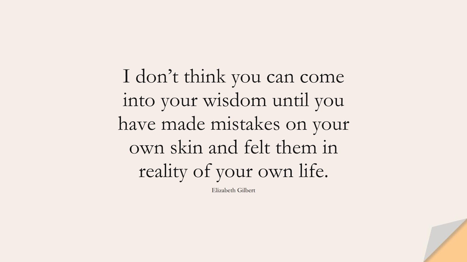 I don't think you can come into your wisdom until you have made mistakes on your own skin and felt them in reality of your own life. (Elizabeth Gilbert);  #WordsofWisdom