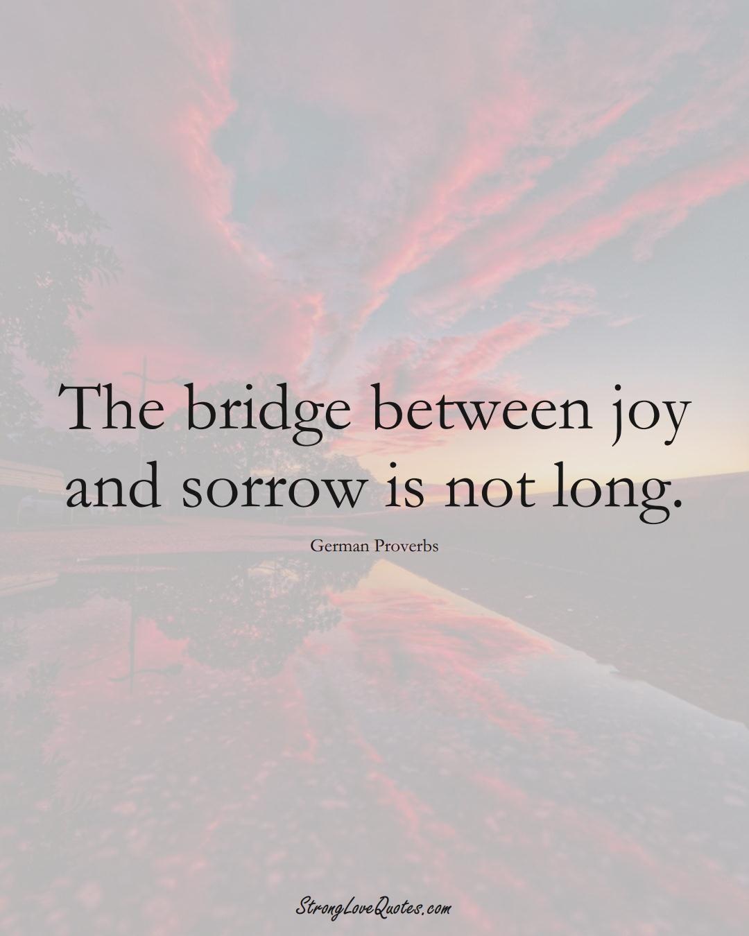 The bridge between joy and sorrow is not long. (German Sayings);  #EuropeanSayings
