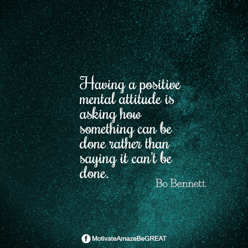 """Positive Mindset Quotes And Motivational Words For Bad Times: """"Having a positive mental attitude is asking how something can be done rather than saying it can't be done."""" - Bo Bennet"""