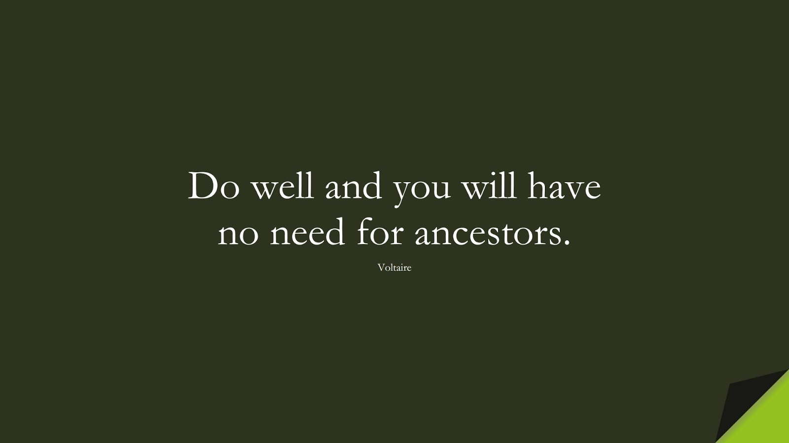 Do well and you will have no need for ancestors. (Voltaire);  #InspirationalQuotes