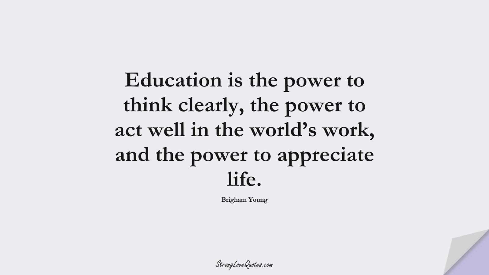 Education is the power to think clearly, the power to act well in the world's work, and the power to appreciate life. (Brigham Young);  #EducationQuotes