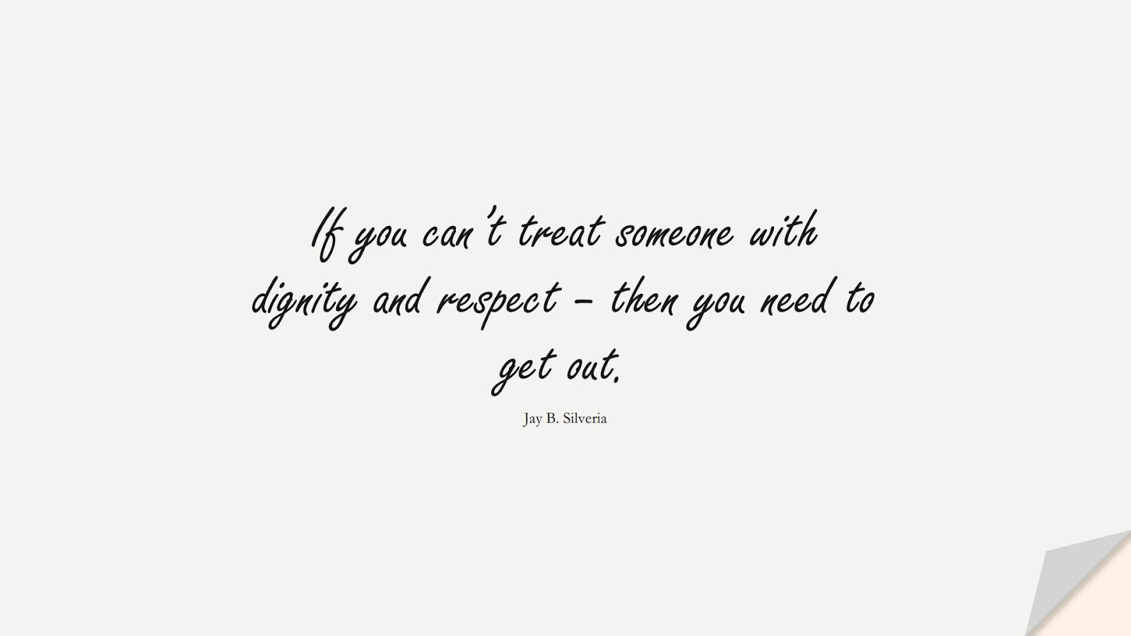 If you can't treat someone with dignity and respect – then you need to get out. (Jay B. Silveria);  #CharacterQuotes